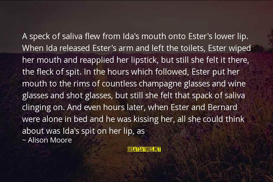 Best Shot Put Sayings By Alison Moore: A speck of saliva flew from Ida's mouth onto Ester's lower lip. When Ida released