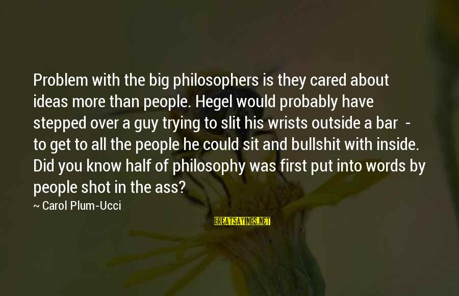 Best Shot Put Sayings By Carol Plum-Ucci: Problem with the big philosophers is they cared about ideas more than people. Hegel would
