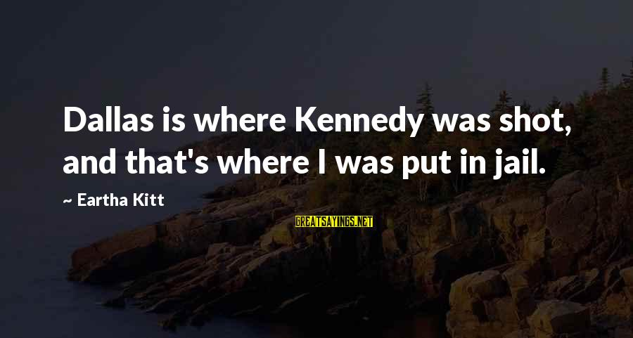 Best Shot Put Sayings By Eartha Kitt: Dallas is where Kennedy was shot, and that's where I was put in jail.