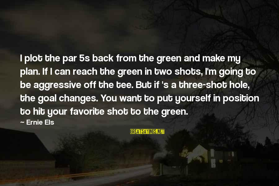 Best Shot Put Sayings By Ernie Els: I plot the par 5s back from the green and make my plan. If I