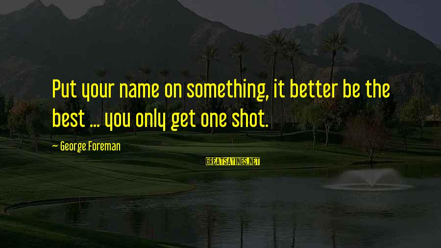 Best Shot Put Sayings By George Foreman: Put your name on something, it better be the best ... you only get one