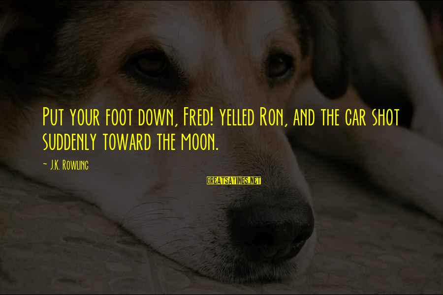 Best Shot Put Sayings By J.K. Rowling: Put your foot down, Fred! yelled Ron, and the car shot suddenly toward the moon.