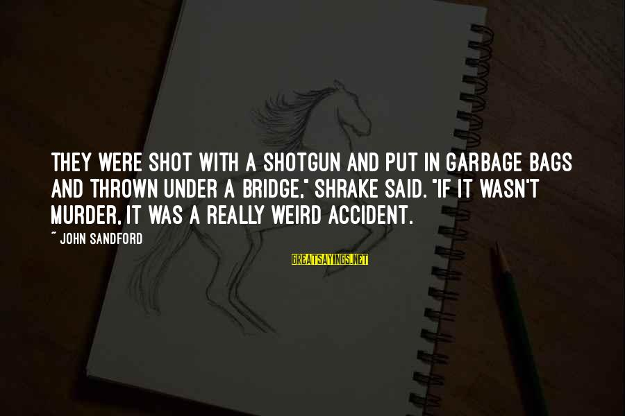 Best Shot Put Sayings By John Sandford: They were shot with a shotgun and put in garbage bags and thrown under a