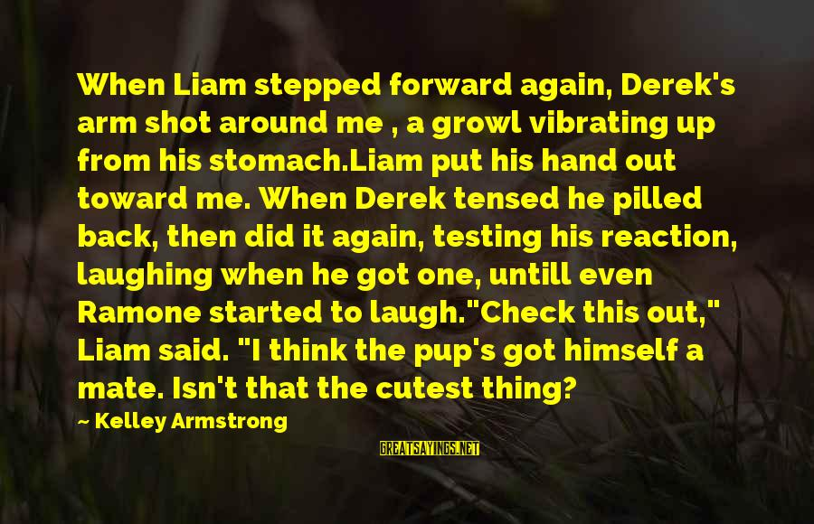 Best Shot Put Sayings By Kelley Armstrong: When Liam stepped forward again, Derek's arm shot around me , a growl vibrating up
