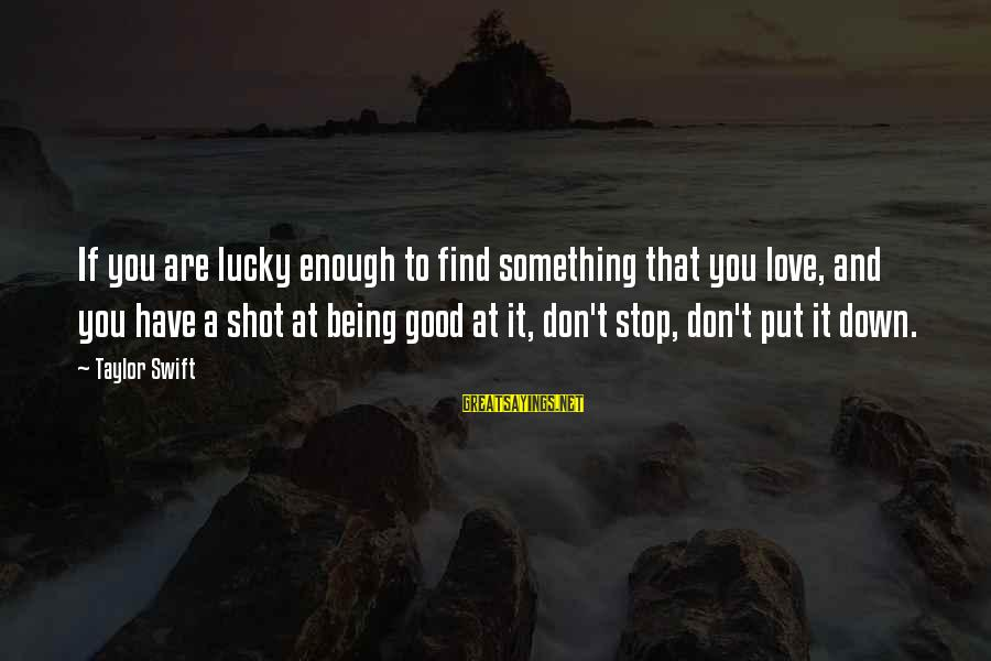 Best Shot Put Sayings By Taylor Swift: If you are lucky enough to find something that you love, and you have a