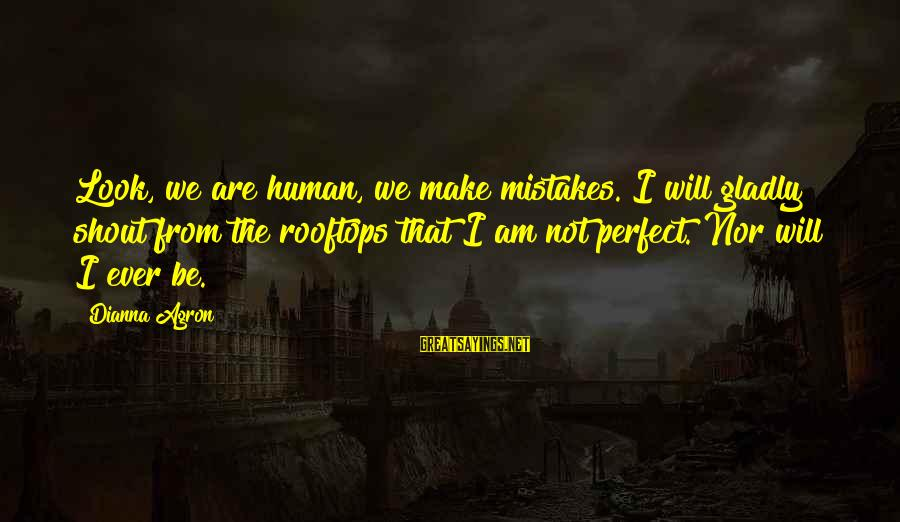 Best Shout Out Sayings By Dianna Agron: Look, we are human, we make mistakes. I will gladly shout from the rooftops that