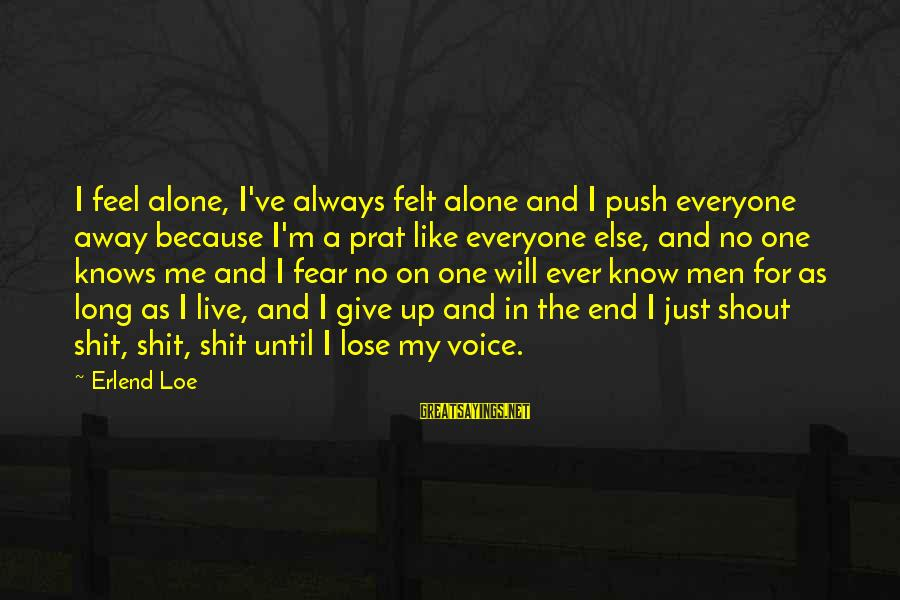 Best Shout Out Sayings By Erlend Loe: I feel alone, I've always felt alone and I push everyone away because I'm a