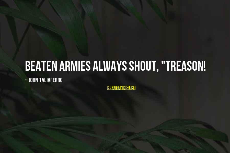 """Best Shout Out Sayings By John Taliaferro: Beaten armies always shout, """"TREASON!"""
