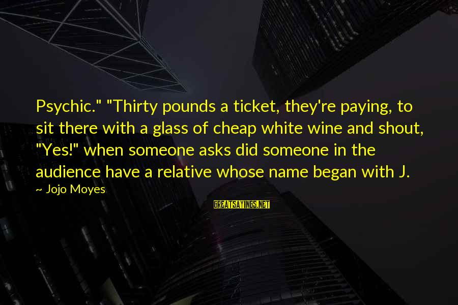 """Best Shout Out Sayings By Jojo Moyes: Psychic."""" """"Thirty pounds a ticket, they're paying, to sit there with a glass of cheap"""