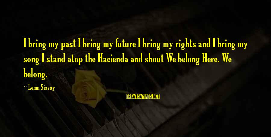 Best Shout Out Sayings By Lemn Sissay: I bring my past I bring my future I bring my rights and I bring