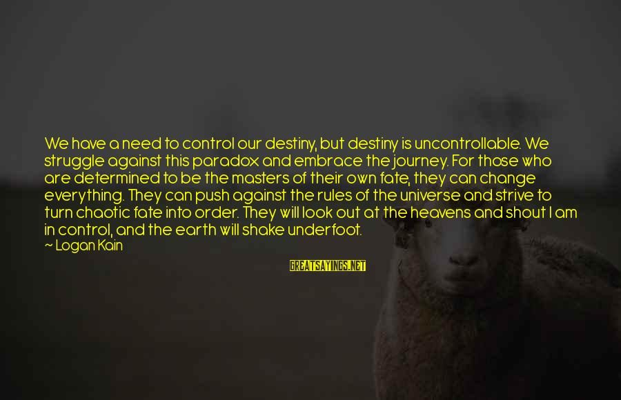 Best Shout Out Sayings By Logan Kain: We have a need to control our destiny, but destiny is uncontrollable. We struggle against