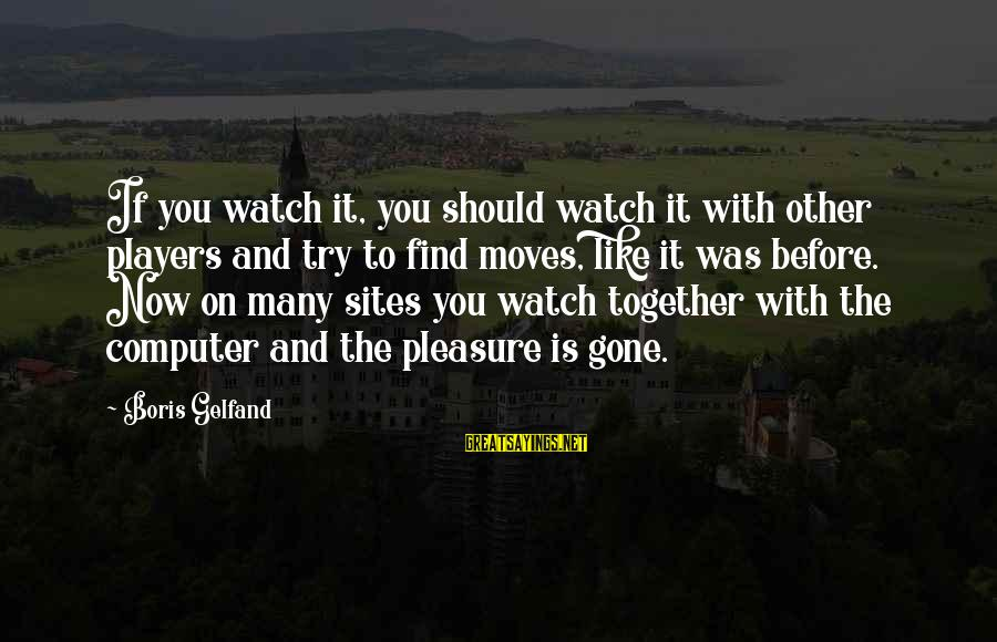 Best Sites To Find Sayings By Boris Gelfand: If you watch it, you should watch it with other players and try to find