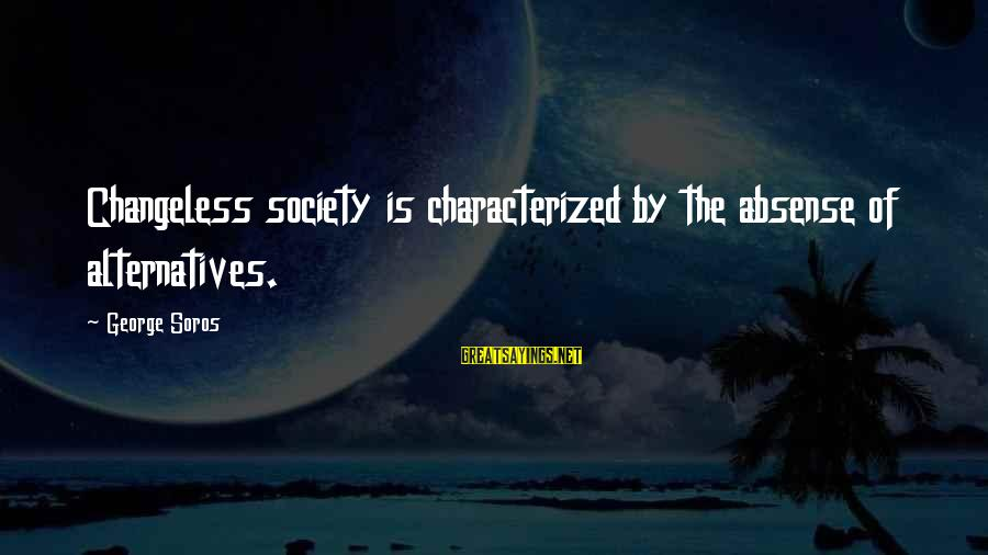 Best Sites To Find Sayings By George Soros: Changeless society is characterized by the absense of alternatives.
