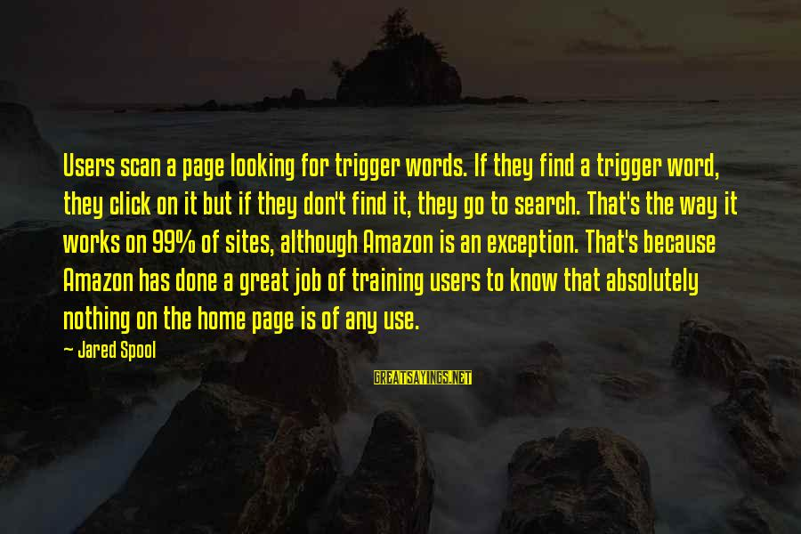 Best Sites To Find Sayings By Jared Spool: Users scan a page looking for trigger words. If they find a trigger word, they