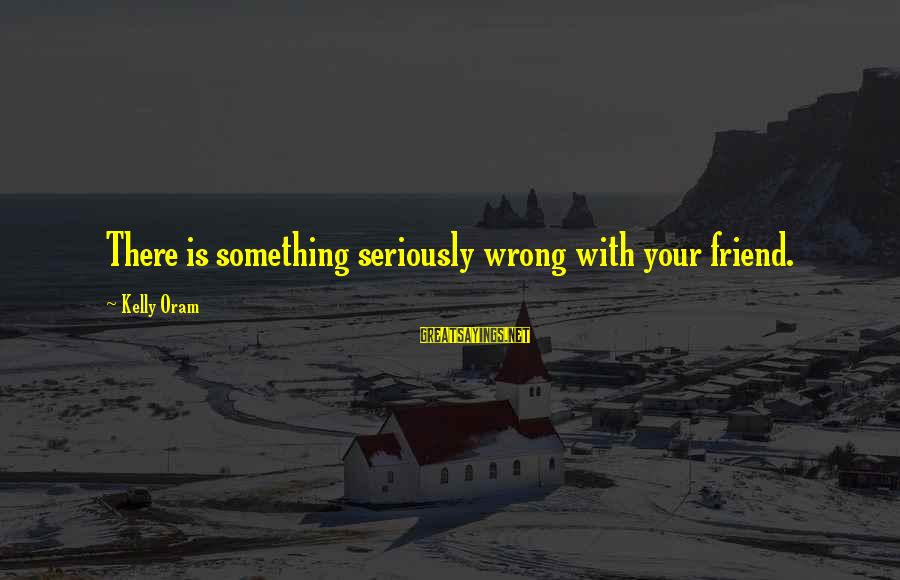 Best Sites To Find Sayings By Kelly Oram: There is something seriously wrong with your friend.