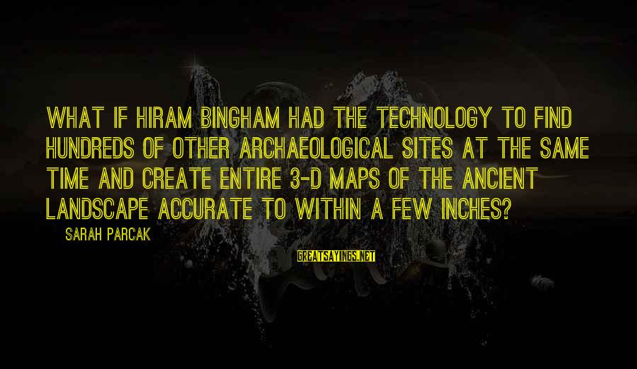 Best Sites To Find Sayings By Sarah Parcak: What if Hiram Bingham had the technology to find hundreds of other archaeological sites at