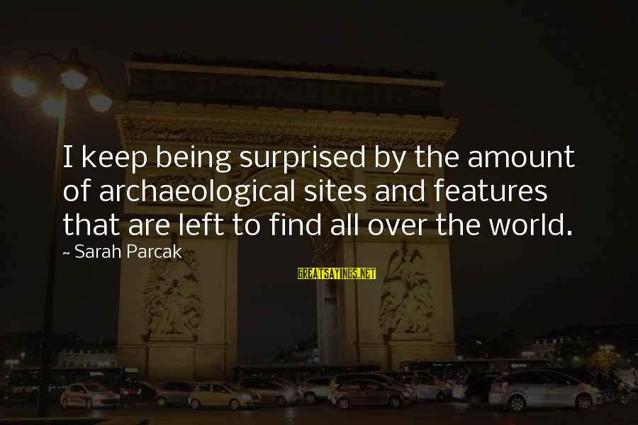 Best Sites To Find Sayings By Sarah Parcak: I keep being surprised by the amount of archaeological sites and features that are left