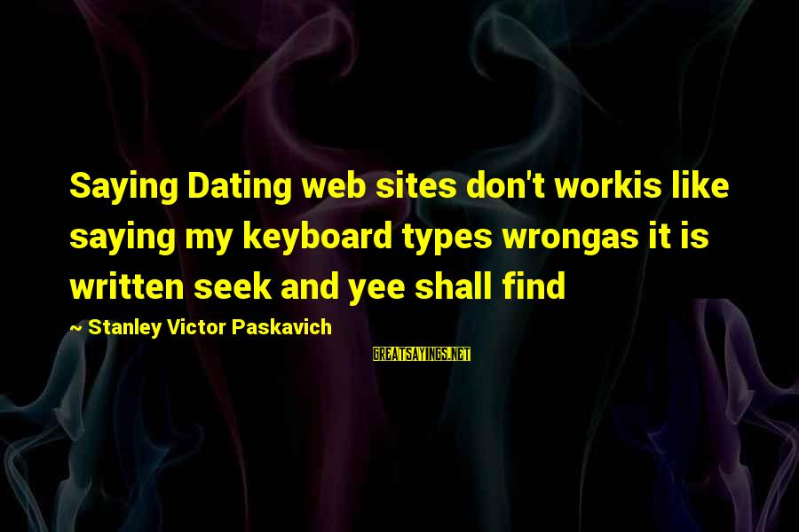 Best Sites To Find Sayings By Stanley Victor Paskavich: Saying Dating web sites don't workis like saying my keyboard types wrongas it is written