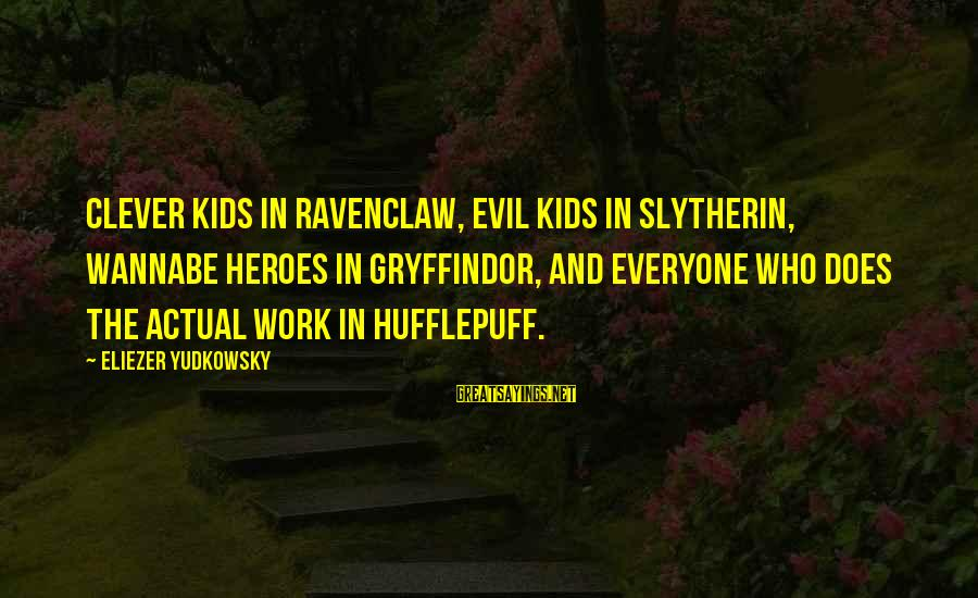Best Slytherin Sayings By Eliezer Yudkowsky: Clever kids in Ravenclaw, evil kids in Slytherin, wannabe heroes in Gryffindor, and everyone who