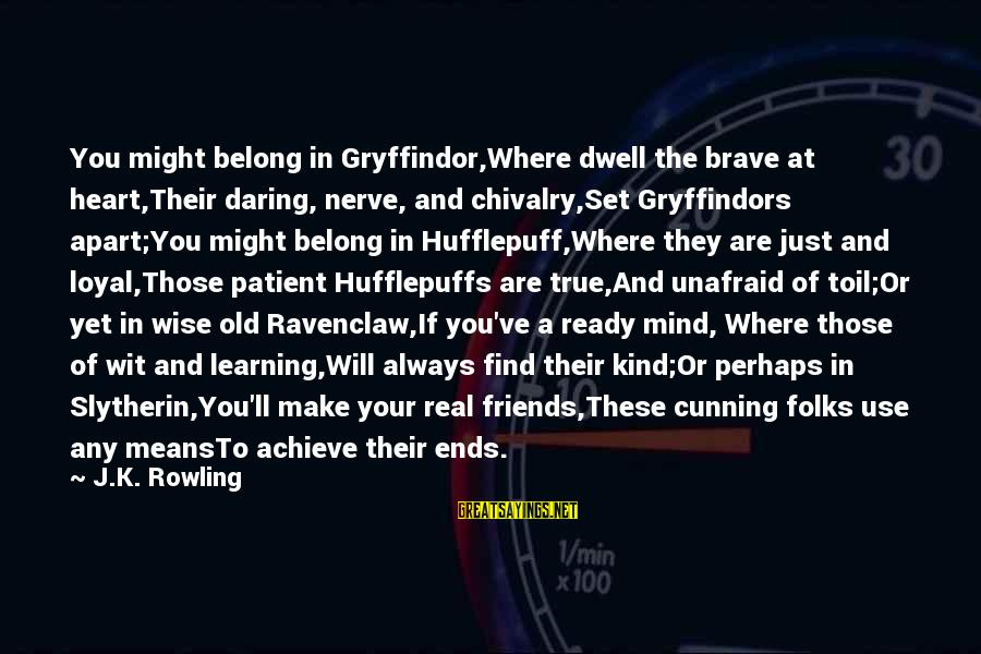Best Slytherin Sayings By J.K. Rowling: You might belong in Gryffindor,Where dwell the brave at heart,Their daring, nerve, and chivalry,Set Gryffindors