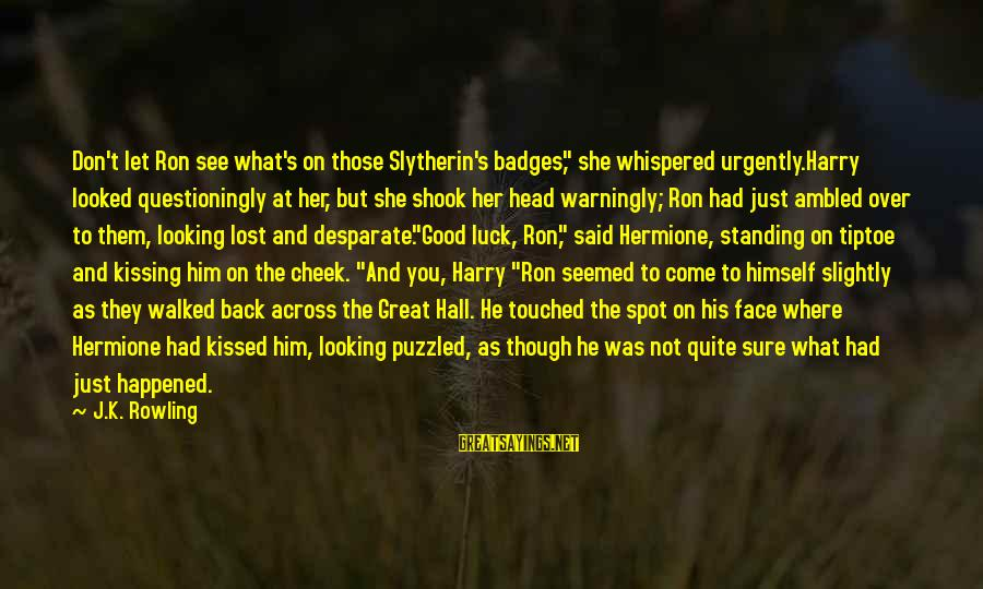 "Best Slytherin Sayings By J.K. Rowling: Don't let Ron see what's on those Slytherin's badges,"" she whispered urgently.Harry looked questioningly at"