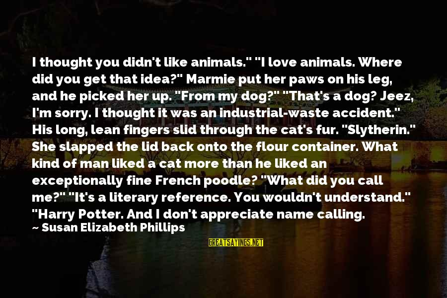 "Best Slytherin Sayings By Susan Elizabeth Phillips: I thought you didn't like animals."" ""I love animals. Where did you get that idea?"""