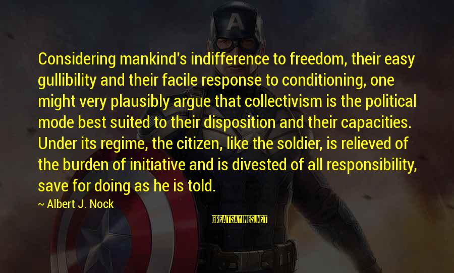 Best Soldier Sayings By Albert J. Nock: Considering mankind's indifference to freedom, their easy gullibility and their facile response to conditioning, one