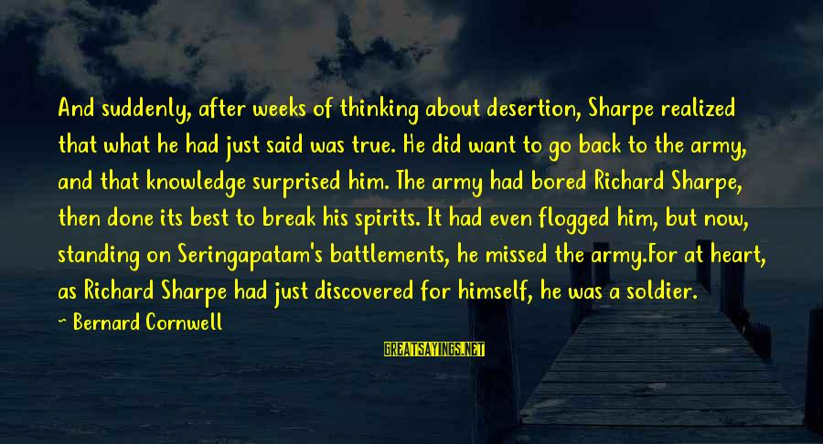 Best Soldier Sayings By Bernard Cornwell: And suddenly, after weeks of thinking about desertion, Sharpe realized that what he had just