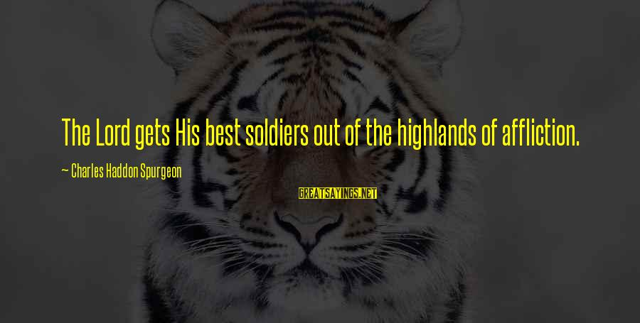Best Soldier Sayings By Charles Haddon Spurgeon: The Lord gets His best soldiers out of the highlands of affliction.