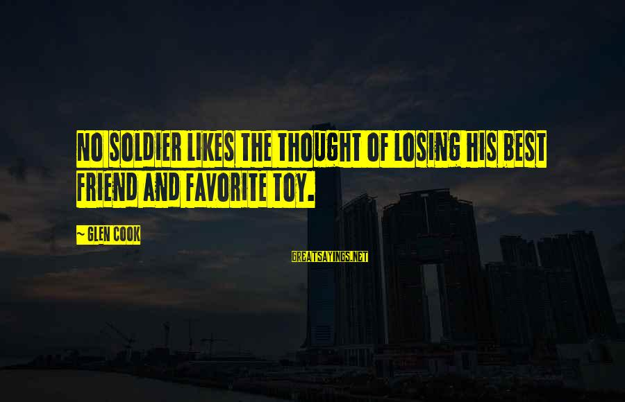 Best Soldier Sayings By Glen Cook: No soldier likes the thought of losing his best friend and favorite toy.