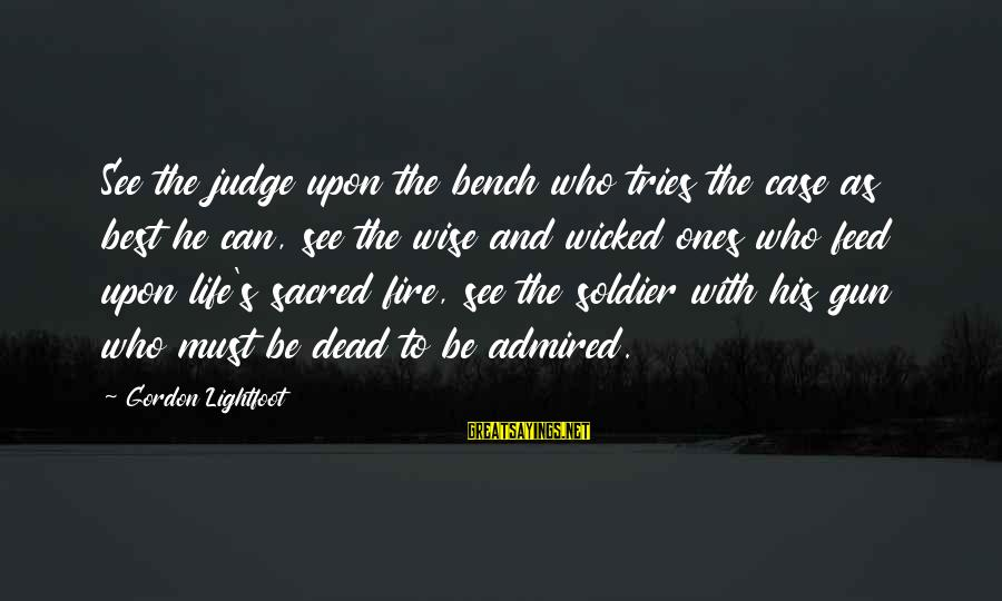 Best Soldier Sayings By Gordon Lightfoot: See the judge upon the bench who tries the case as best he can, see