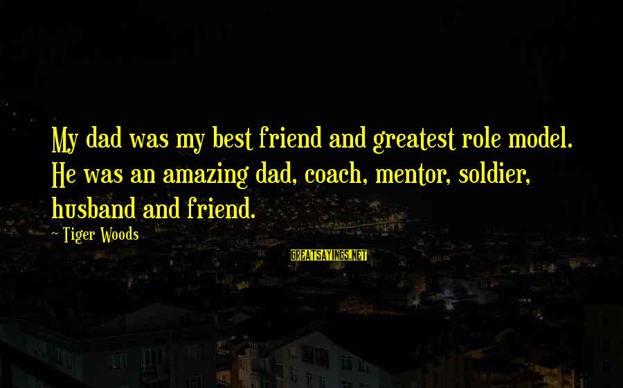 Best Soldier Sayings By Tiger Woods: My dad was my best friend and greatest role model. He was an amazing dad,