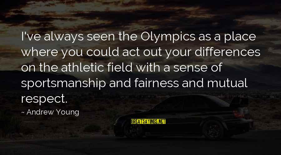 Best Sportsmanship Sayings By Andrew Young: I've always seen the Olympics as a place where you could act out your differences