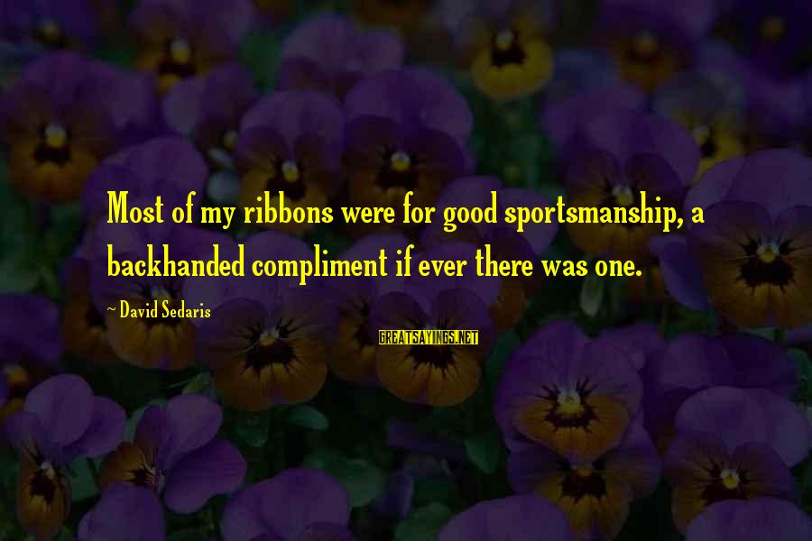 Best Sportsmanship Sayings By David Sedaris: Most of my ribbons were for good sportsmanship, a backhanded compliment if ever there was