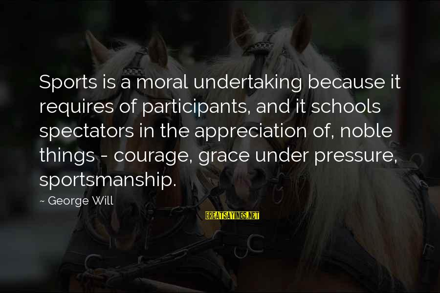 Best Sportsmanship Sayings By George Will: Sports is a moral undertaking because it requires of participants, and it schools spectators in