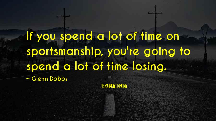 Best Sportsmanship Sayings By Glenn Dobbs: If you spend a lot of time on sportsmanship, you're going to spend a lot
