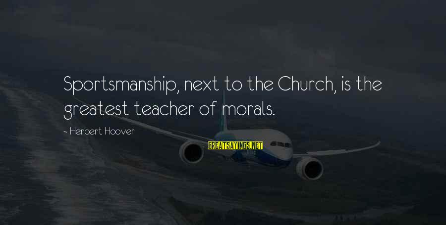 Best Sportsmanship Sayings By Herbert Hoover: Sportsmanship, next to the Church, is the greatest teacher of morals.