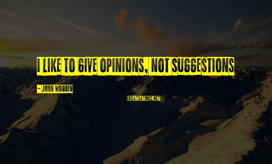 Best Sportsmanship Sayings By John Wooden: I like to give opinions, not suggestions