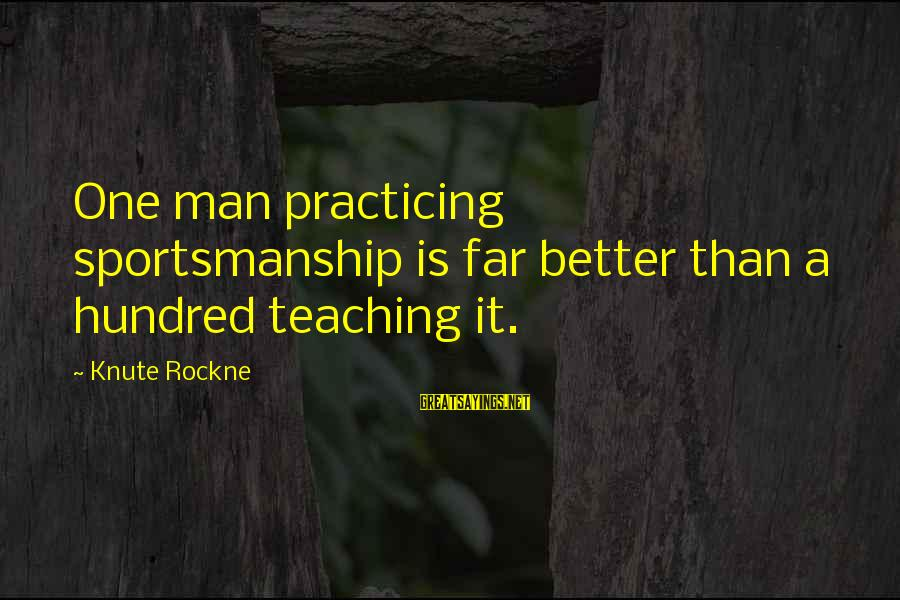 Best Sportsmanship Sayings By Knute Rockne: One man practicing sportsmanship is far better than a hundred teaching it.