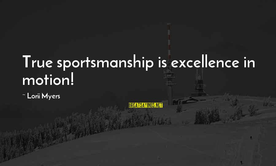 Best Sportsmanship Sayings By Lorii Myers: True sportsmanship is excellence in motion!