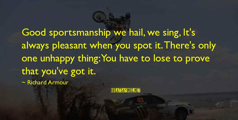 Best Sportsmanship Sayings By Richard Armour: Good sportsmanship we hail, we sing, It's always pleasant when you spot it. There's only