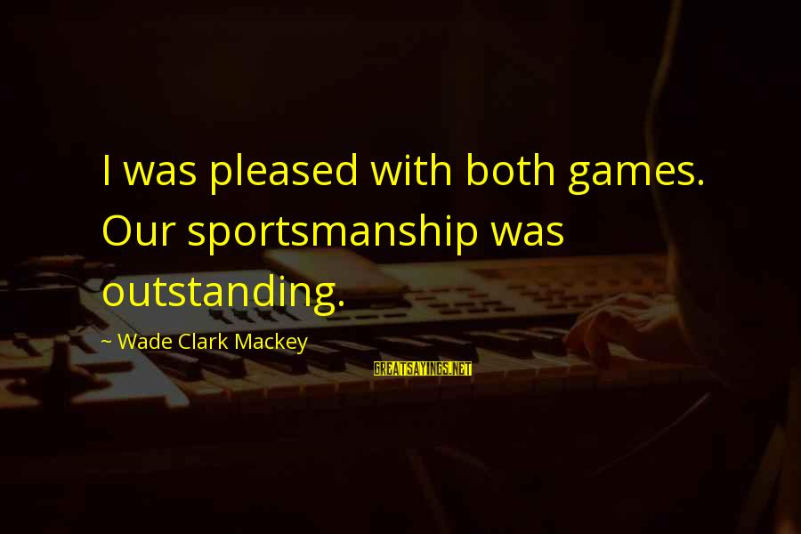 Best Sportsmanship Sayings By Wade Clark Mackey: I was pleased with both games. Our sportsmanship was outstanding.