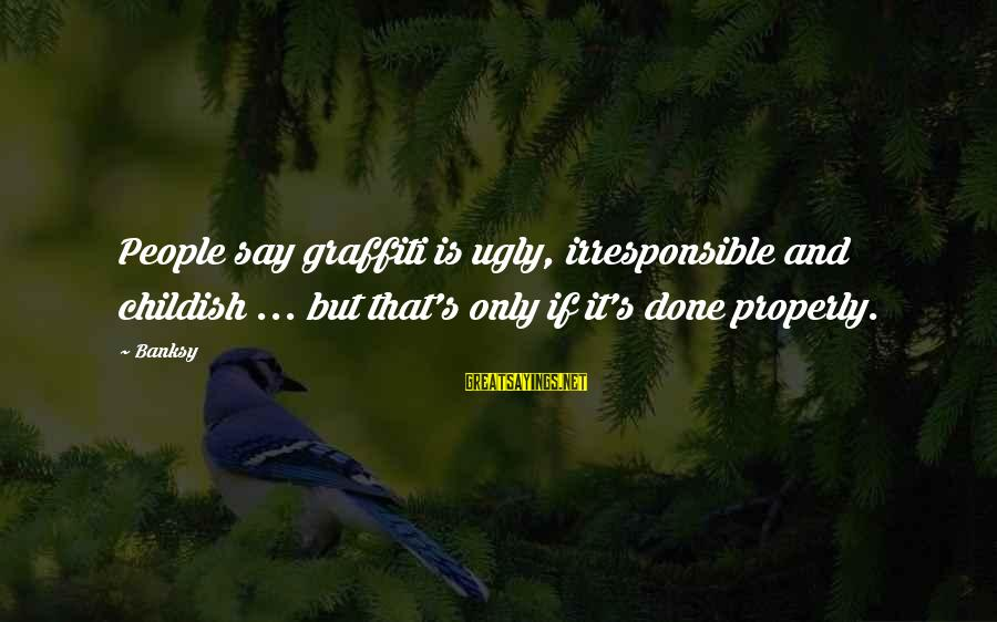 Best Street Art Sayings By Banksy: People say graffiti is ugly, irresponsible and childish ... but that's only if it's done