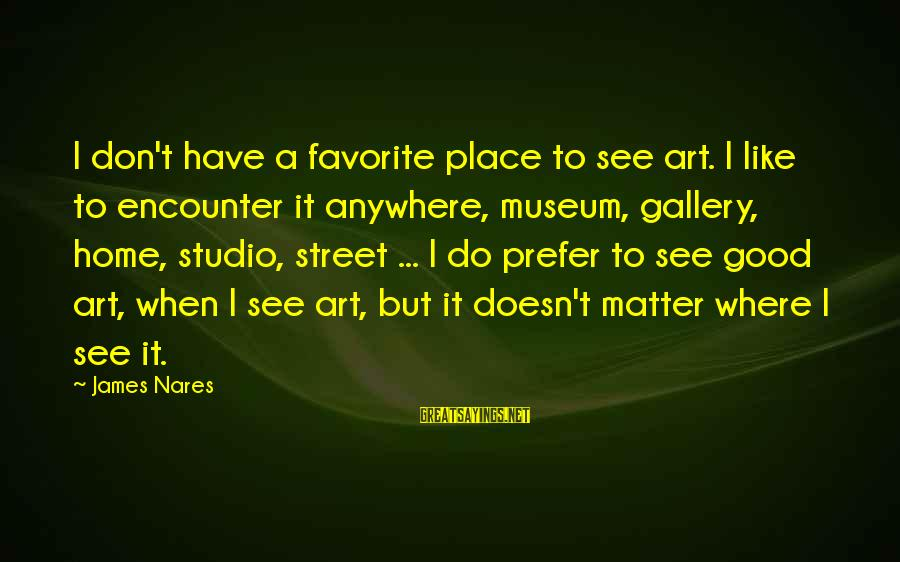 Best Street Art Sayings By James Nares: I don't have a favorite place to see art. I like to encounter it anywhere,
