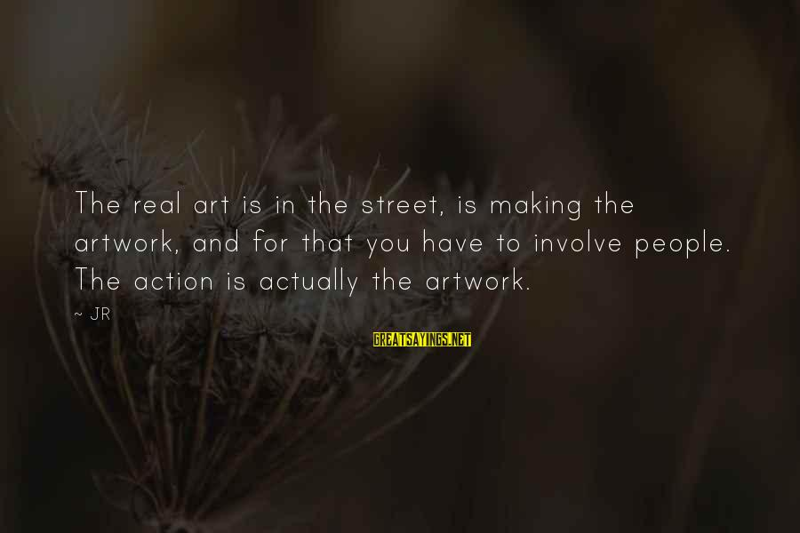Best Street Art Sayings By JR: The real art is in the street, is making the artwork, and for that you
