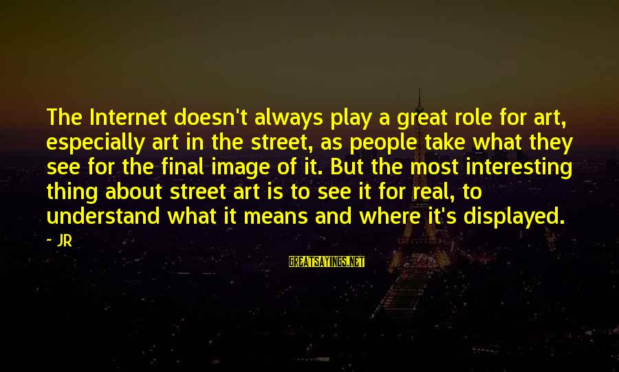 Best Street Art Sayings By JR: The Internet doesn't always play a great role for art, especially art in the street,