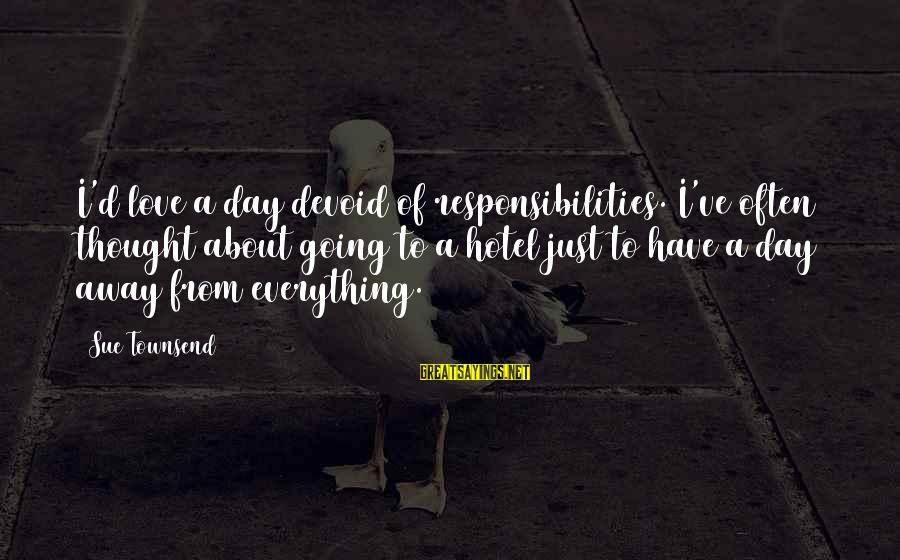 Best Sue Townsend Sayings By Sue Townsend: I'd love a day devoid of responsibilities. I've often thought about going to a hotel