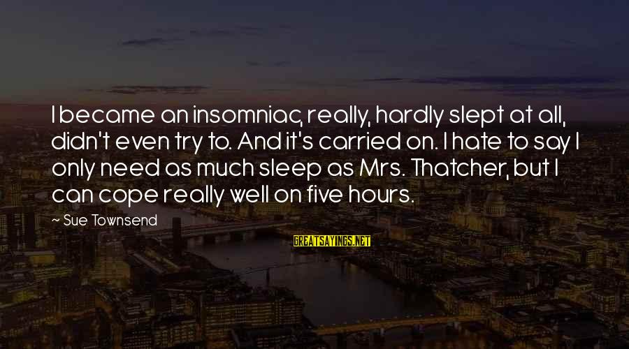 Best Sue Townsend Sayings By Sue Townsend: I became an insomniac, really, hardly slept at all, didn't even try to. And it's