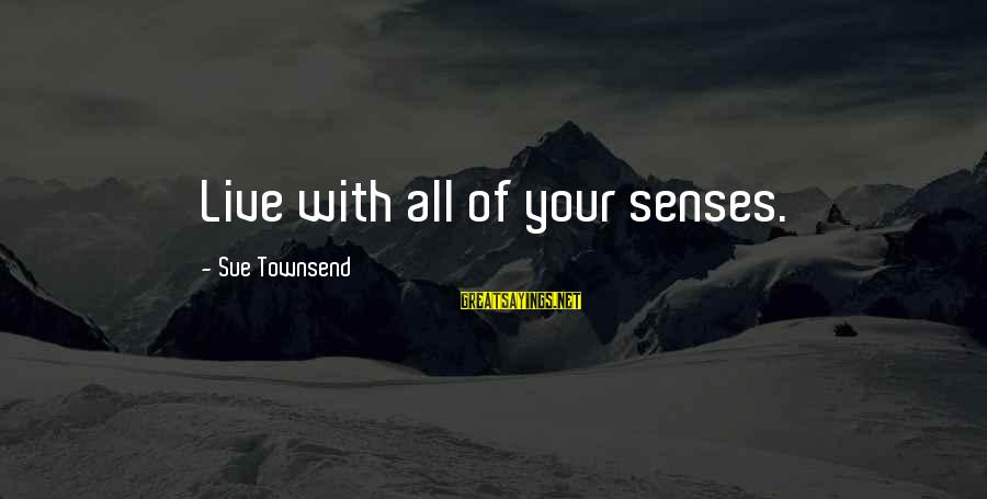 Best Sue Townsend Sayings By Sue Townsend: Live with all of your senses.
