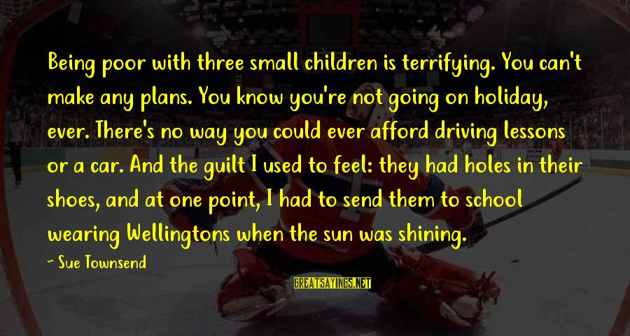 Best Sue Townsend Sayings By Sue Townsend: Being poor with three small children is terrifying. You can't make any plans. You know
